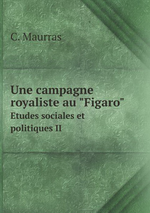 Charles Maurras. Une campagne royaliste au Figaro. Edt BoD, 2013