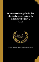 E.Müntz & P-L.Moreau (édit.). Le Musée d'Art. Edt Wentworth press, 2016